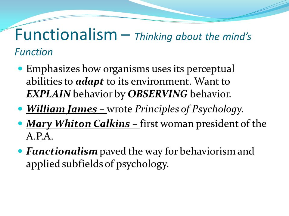 Functionalism – Thinking about the mind's Function Emphasizes how organisms uses its perceptual abilities to adapt to its environment.