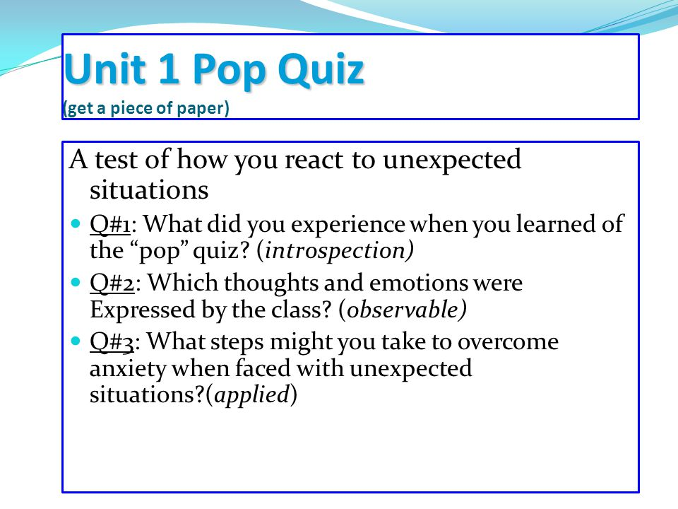 Unit 1 Pop Quiz Unit 1 Pop Quiz (get a piece of paper) A test of how you react to unexpected situations Q#1: What did you experience when you learned of the pop quiz.