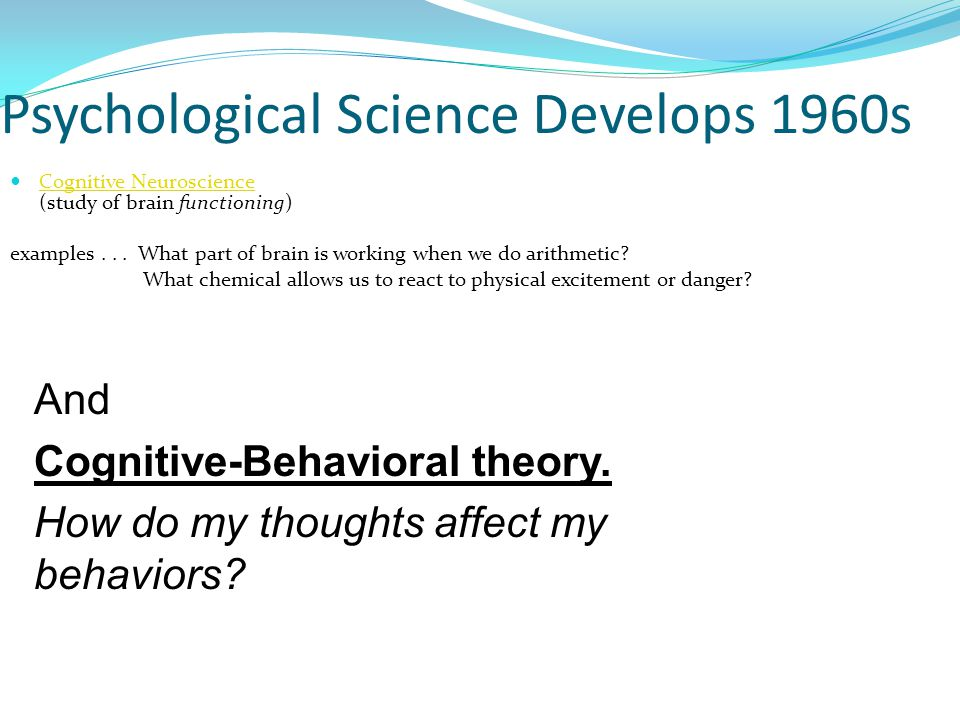 Psychological Science Develops 1960s Cognitive Neuroscience (study of brain functioning) Cognitive Neuroscience examples...