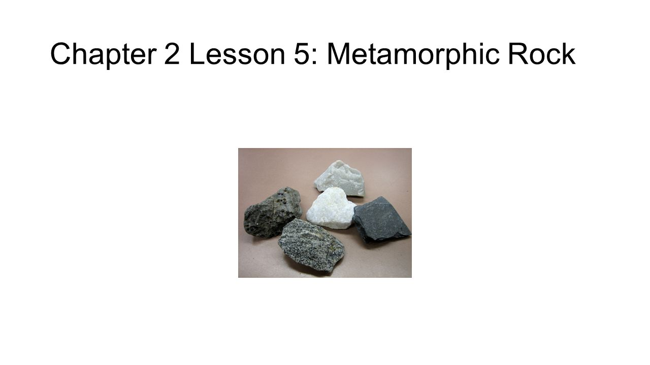 Chapter 2 Lesson 5: Metamorphic Rock
