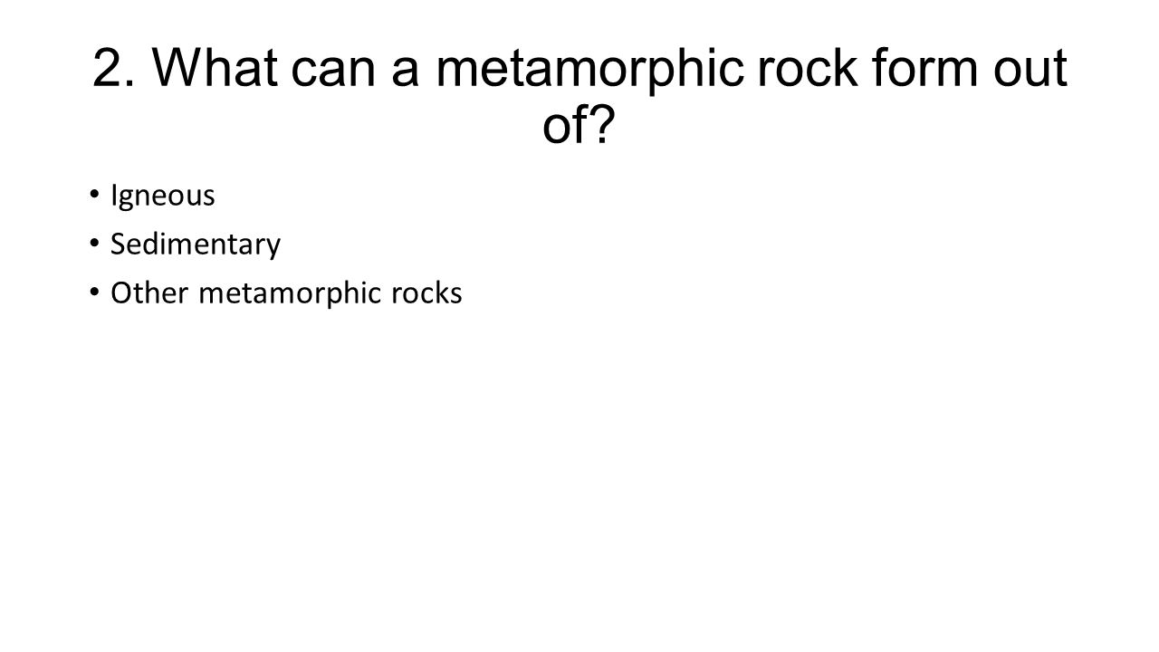 2. What can a metamorphic rock form out of Igneous Sedimentary Other metamorphic rocks
