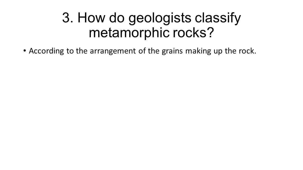 3. How do geologists classify metamorphic rocks.