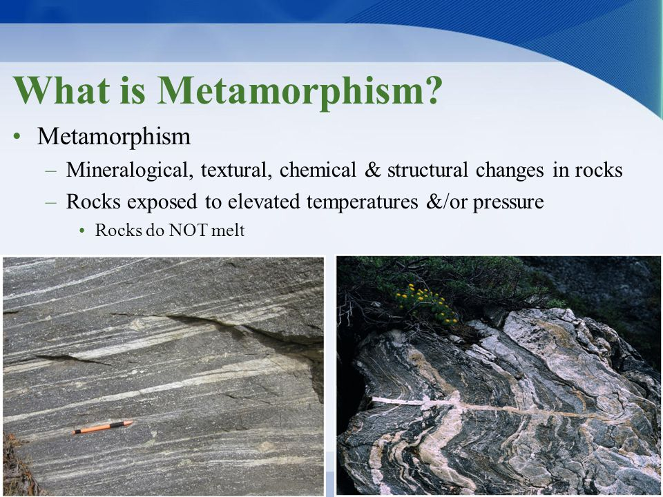 What is Metamorphism? Metamorphism –Mineralogical, textural, chemical & structural changes in rocks –Rocks exposed to elevated temperatures &/or press