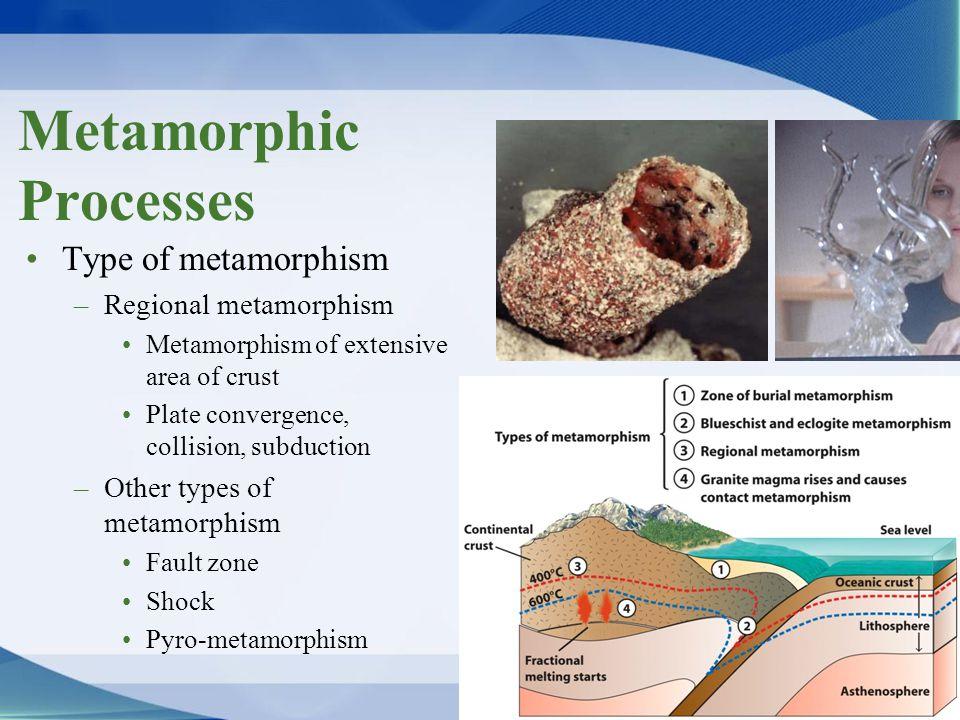 Type of metamorphism –Regional metamorphism Metamorphism of extensive area of crust Plate convergence, collision, subduction –Other types of metamorph