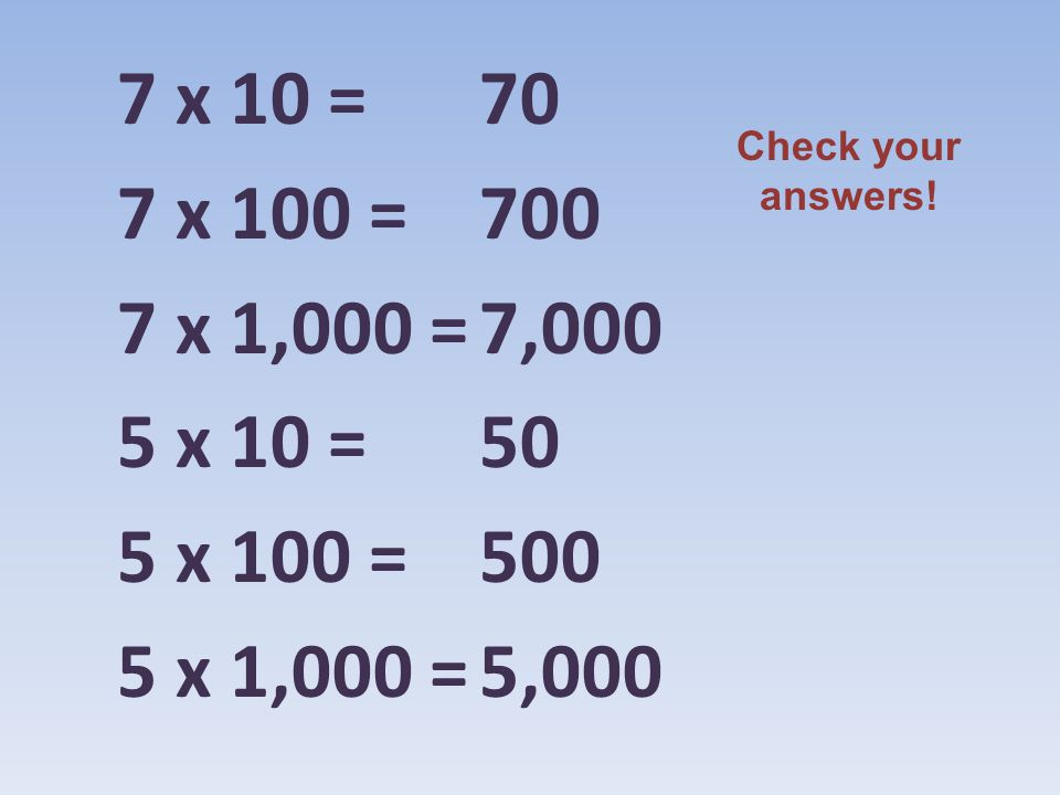 7 x 10 = 7 x 100 = 7 x 1,000 = 5 x 10 = 5 x 100 = 5 x 1,000 = 70 700 7,000 50 500 5,000 Check your answers!