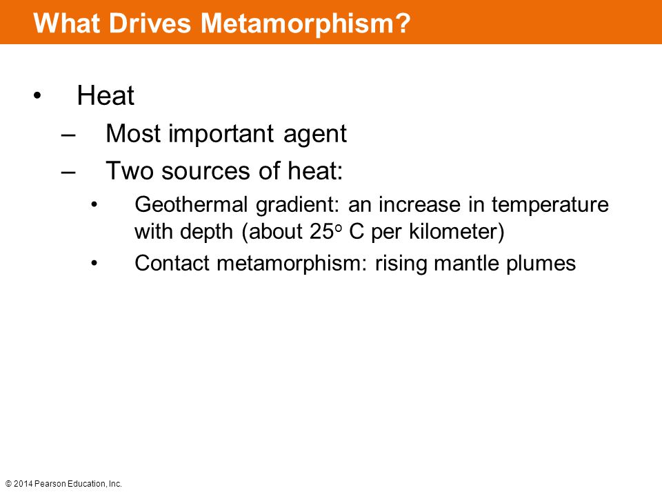 © 2014 Pearson Education, Inc. What Drives Metamorphism? Heat –Most important agent –Two sources of heat: Geothermal gradient: an increase in temperat