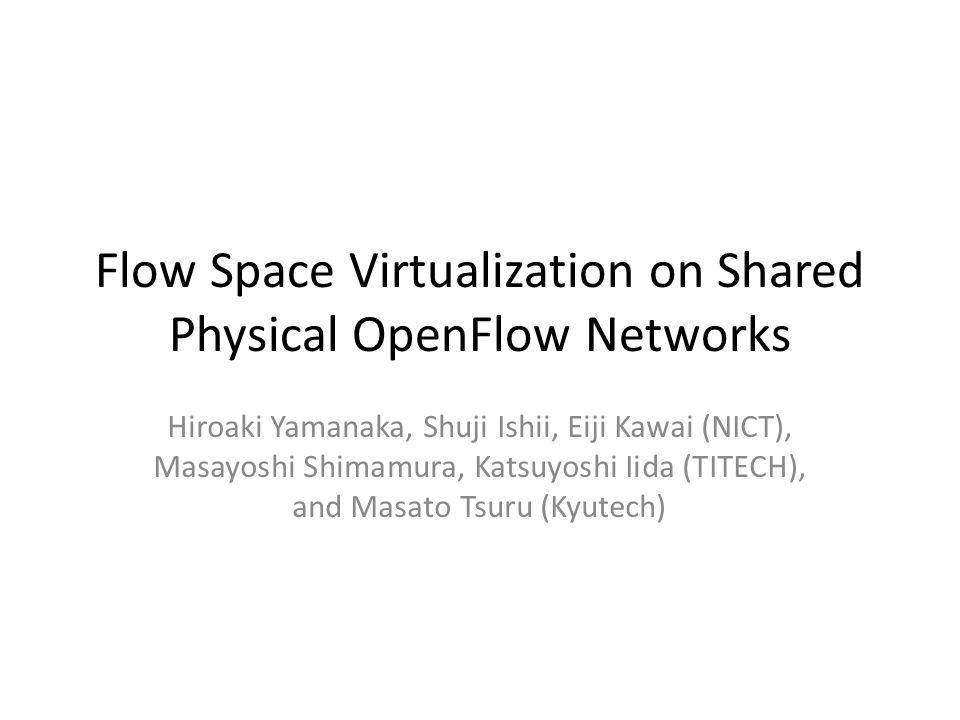 Flow Space Virtualization on Shared Physical OpenFlow Networks Hiroaki Yamanaka, Shuji Ishii, Eiji Kawai (NICT), Masayoshi Shimamura, Katsuyoshi Iida (TITECH), and Masato Tsuru (Kyutech)