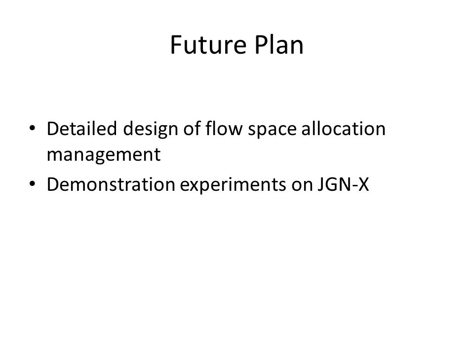 Future Plan Detailed design of flow space allocation management Demonstration experiments on JGN-X