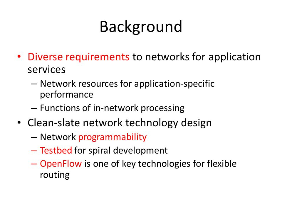 Background Diverse requirements to networks for application services – Network resources for application-specific performance – Functions of in-network processing Clean-slate network technology design – Network programmability – Testbed for spiral development – OpenFlow is one of key technologies for flexible routing