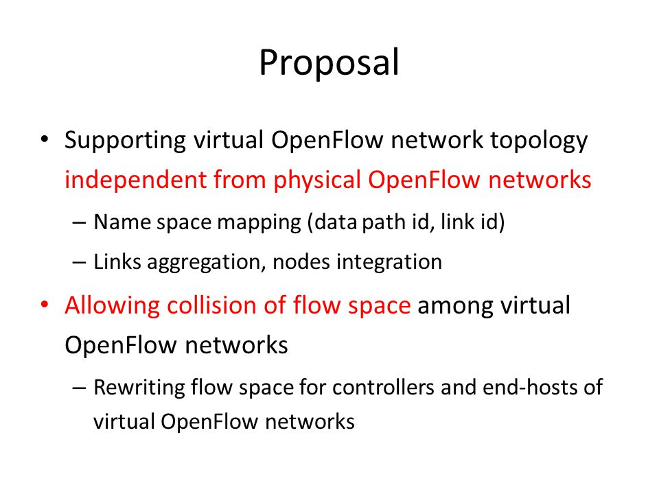Proposal Supporting virtual OpenFlow network topology independent from physical OpenFlow networks – Name space mapping (data path id, link id) – Links aggregation, nodes integration Allowing collision of flow space among virtual OpenFlow networks – Rewriting flow space for controllers and end-hosts of virtual OpenFlow networks