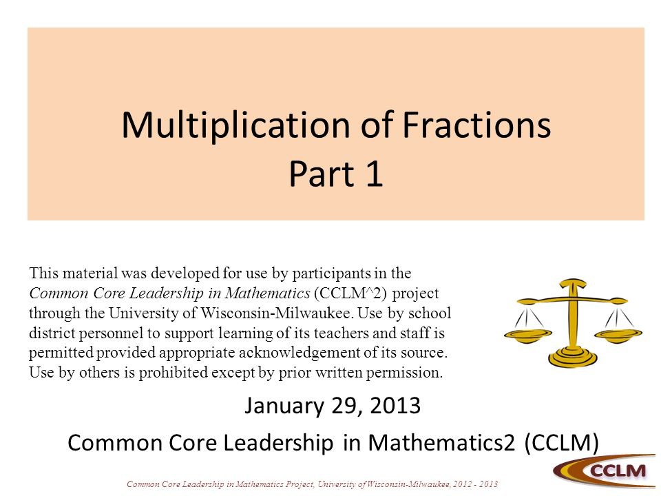 Common Core Leadership in Mathematics Project, University of Wisconsin-Milwaukee, 2012 - 2013 Multiplication of Fractions Part 1 January 29, 2013 Common Core Leadership in Mathematics2 (CCLM) This material was developed for use by participants in the Common Core Leadership in Mathematics (CCLM^2) project through the University of Wisconsin-Milwaukee.