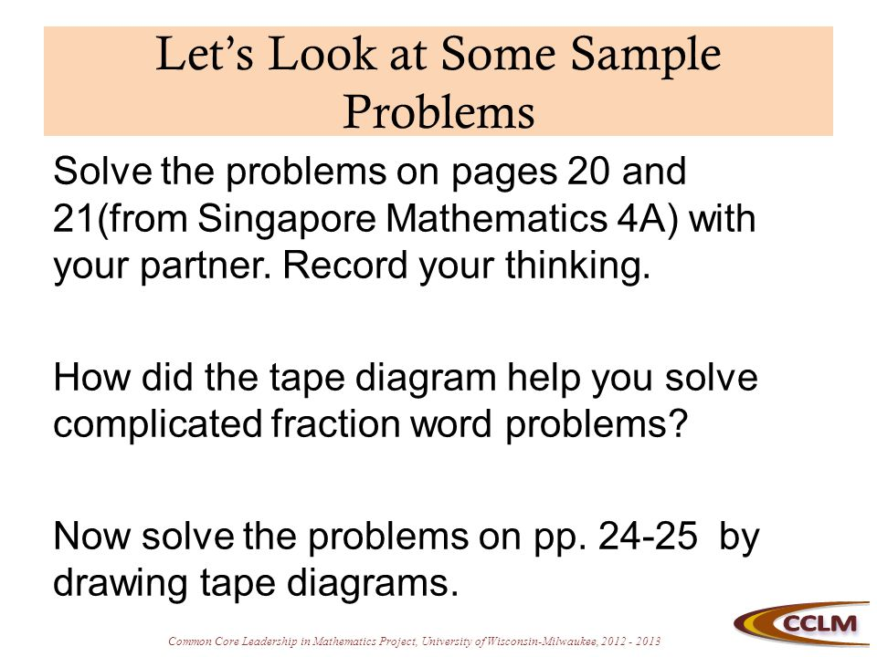 Common Core Leadership in Mathematics Project, University of Wisconsin-Milwaukee, 2012 - 2013 Let's Look at Some Sample Problems Solve the problems on pages 20 and 21(from Singapore Mathematics 4A) with your partner.