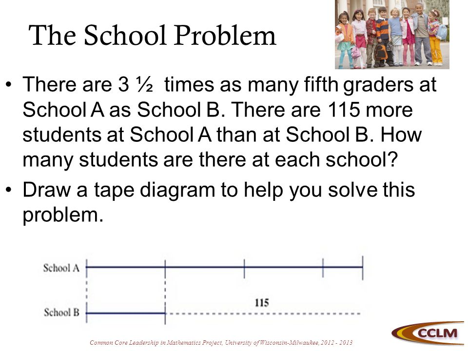 Common Core Leadership in Mathematics Project, University of Wisconsin-Milwaukee, 2012 - 2013 The School Problem There are 3 ½ times as many fifth graders at School A as School B.