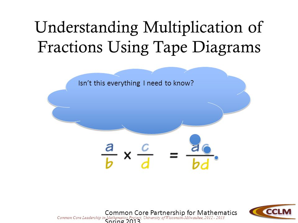 Common Core Leadership in Mathematics Project, University of Wisconsin-Milwaukee, 2012 - 2013 Multiplication and Division of Fractions: Standards Progression 4.NF.4 Apply and extend previous understandings of multiplication to multiply a fraction by a whole number.