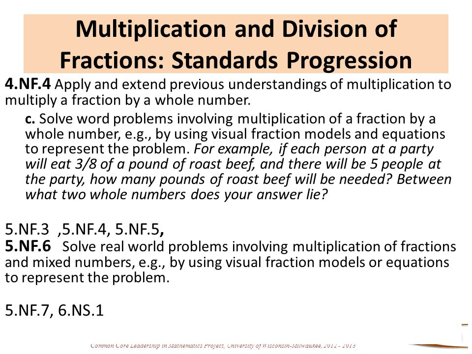 Common Core Leadership in Mathematics Project, University of Wisconsin-Milwaukee, 2012 - 2013 Big Ideas A Focus on Fractions Multiplication and division of fractions are among the most complicated fraction concepts that elementary students encounter.