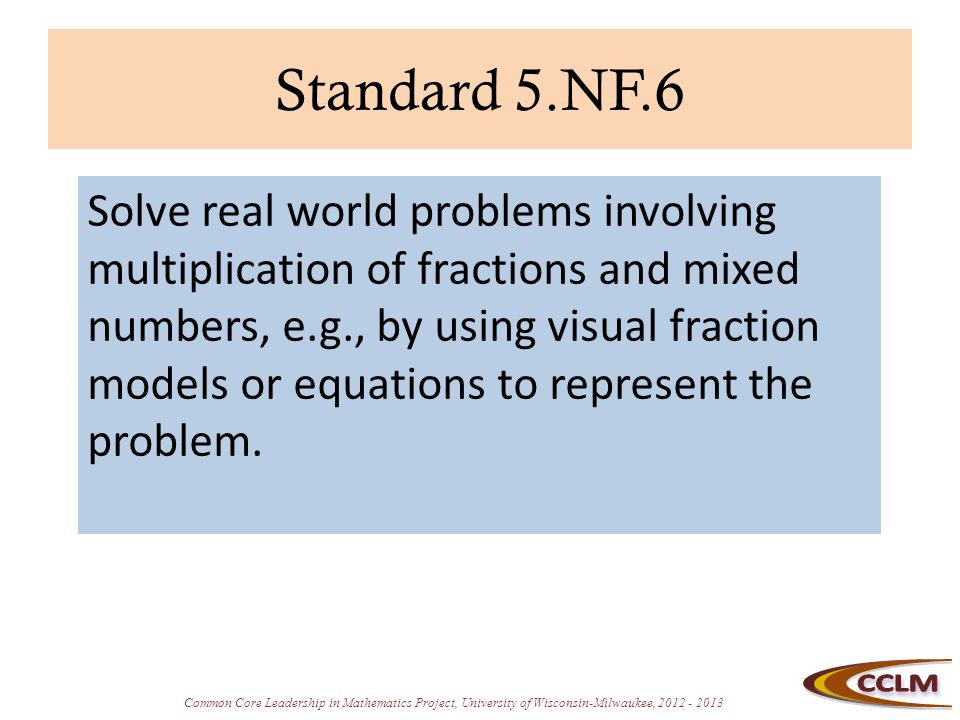 Common Core Leadership in Mathematics Project, University of Wisconsin-Milwaukee, 2012 - 2013 Standard 5.NF.6 Solve real world problems involving multiplication of fractions and mixed numbers, e.g., by using visual fraction models or equations to represent the problem.