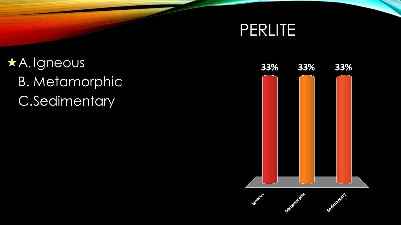 PERLITE A.Igneous B.Metamorphic C.Sedimentary