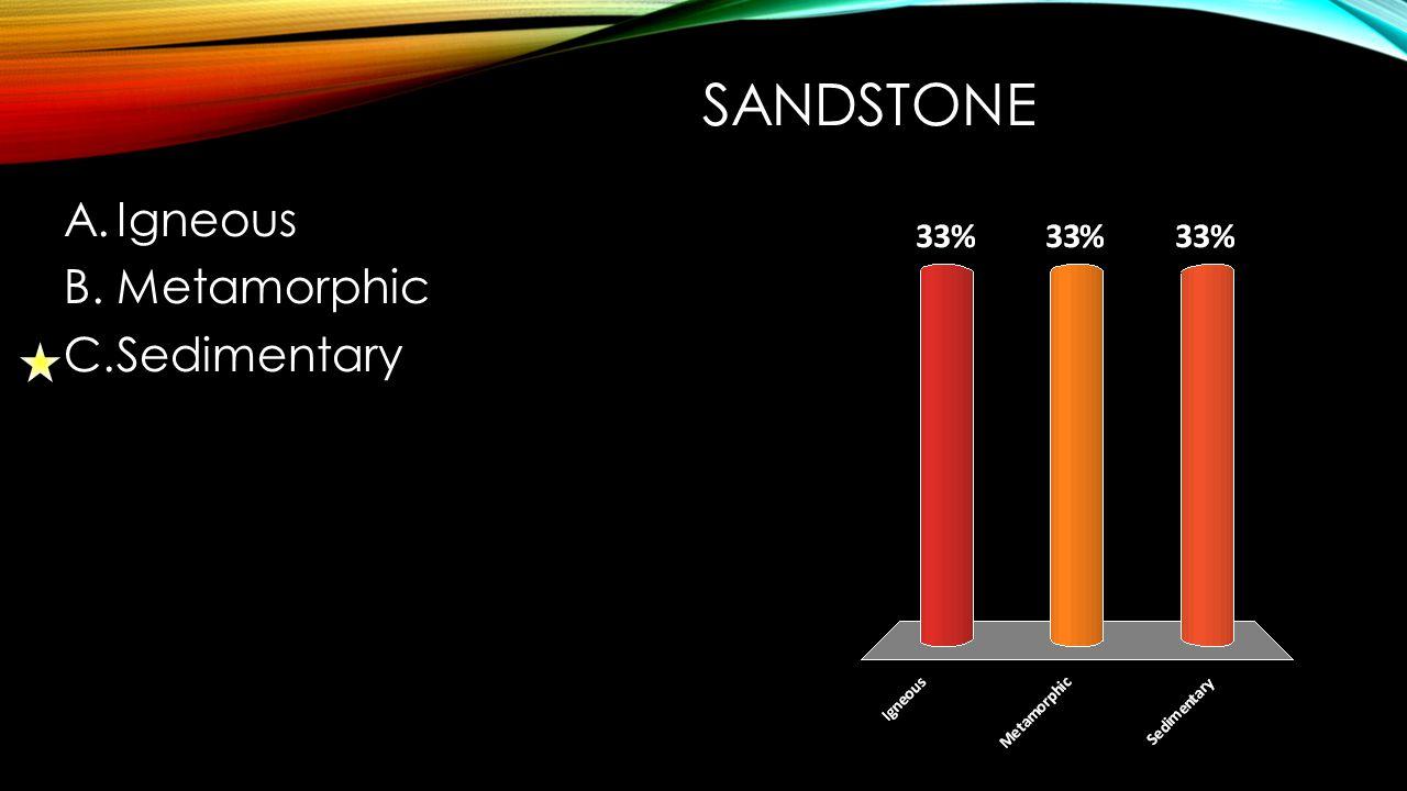 SANDSTONE A.Igneous B.Metamorphic C.Sedimentary