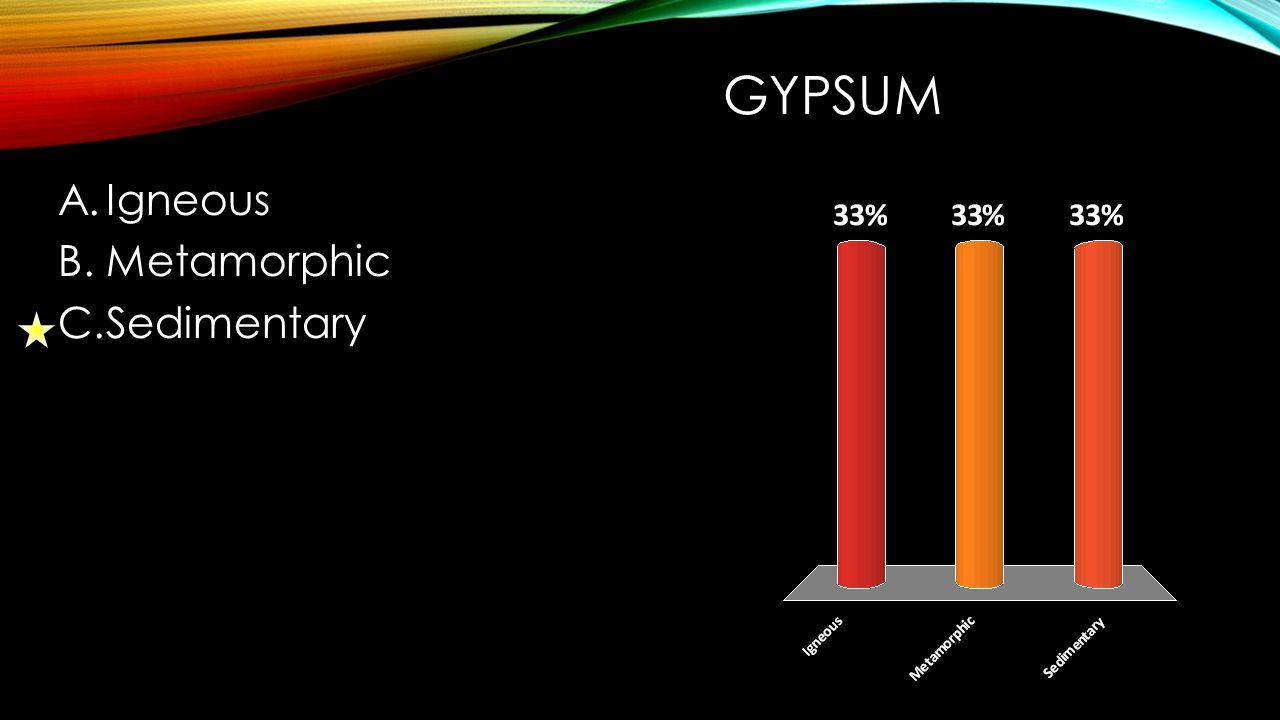 GYPSUM A.Igneous B.Metamorphic C.Sedimentary
