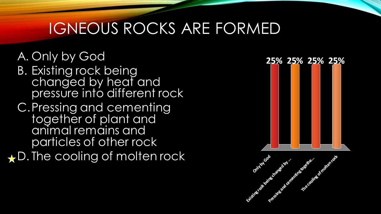 METAMORPHIC ROCKS ARE FORMED A.Only by God B.Existing rock being changed by heat and pressure into different rock C.Pressing and cementing together of plant and animal remains and particles of other rock D.The cooling of molten rock