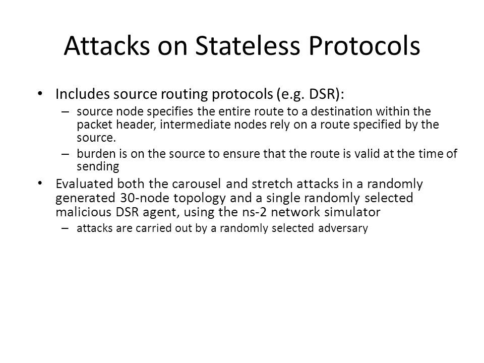 Attacks on Stateless Protocols Includes source routing protocols (e.g. DSR): – source node specifies the entire route to a destination within the pack