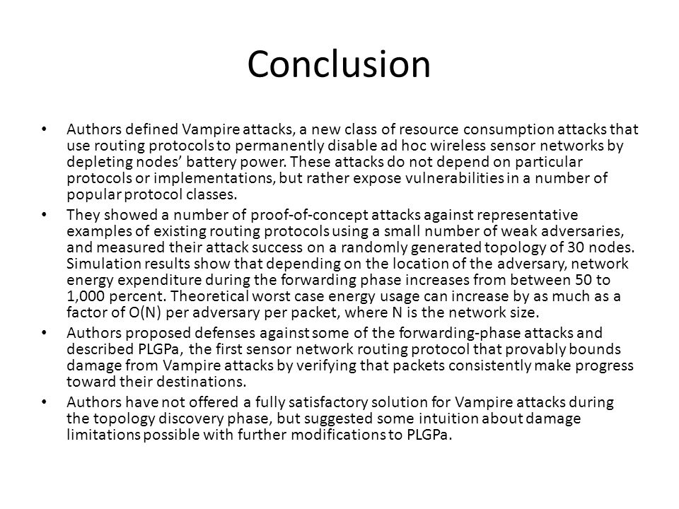 Conclusion Authors defined Vampire attacks, a new class of resource consumption attacks that use routing protocols to permanently disable ad hoc wireless sensor networks by depleting nodes' battery power.