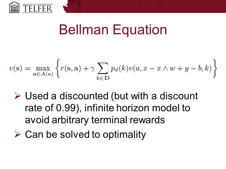 Bellman Equation  Used a discounted (but with a discount rate of 0.99), infinite horizon model to avoid arbitrary terminal rewards  Can be solved to
