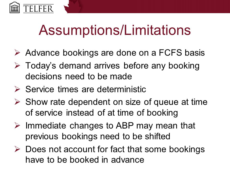 Assumptions/Limitations  Advance bookings are done on a FCFS basis  Today's demand arrives before any booking decisions need to be made  Service times are deterministic  Show rate dependent on size of queue at time of service instead of at time of booking  Immediate changes to ABP may mean that previous bookings need to be shifted  Does not account for fact that some bookings have to be booked in advance