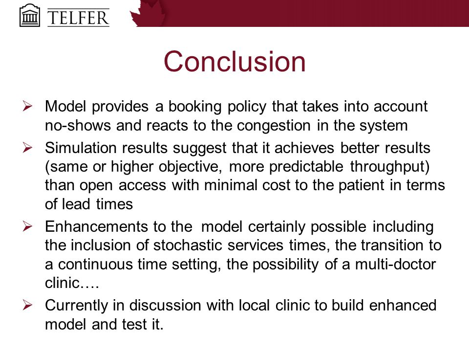 Conclusion  Model provides a booking policy that takes into account no-shows and reacts to the congestion in the system  Simulation results suggest that it achieves better results (same or higher objective, more predictable throughput) than open access with minimal cost to the patient in terms of lead times  Enhancements to the model certainly possible including the inclusion of stochastic services times, the transition to a continuous time setting, the possibility of a multi-doctor clinic….