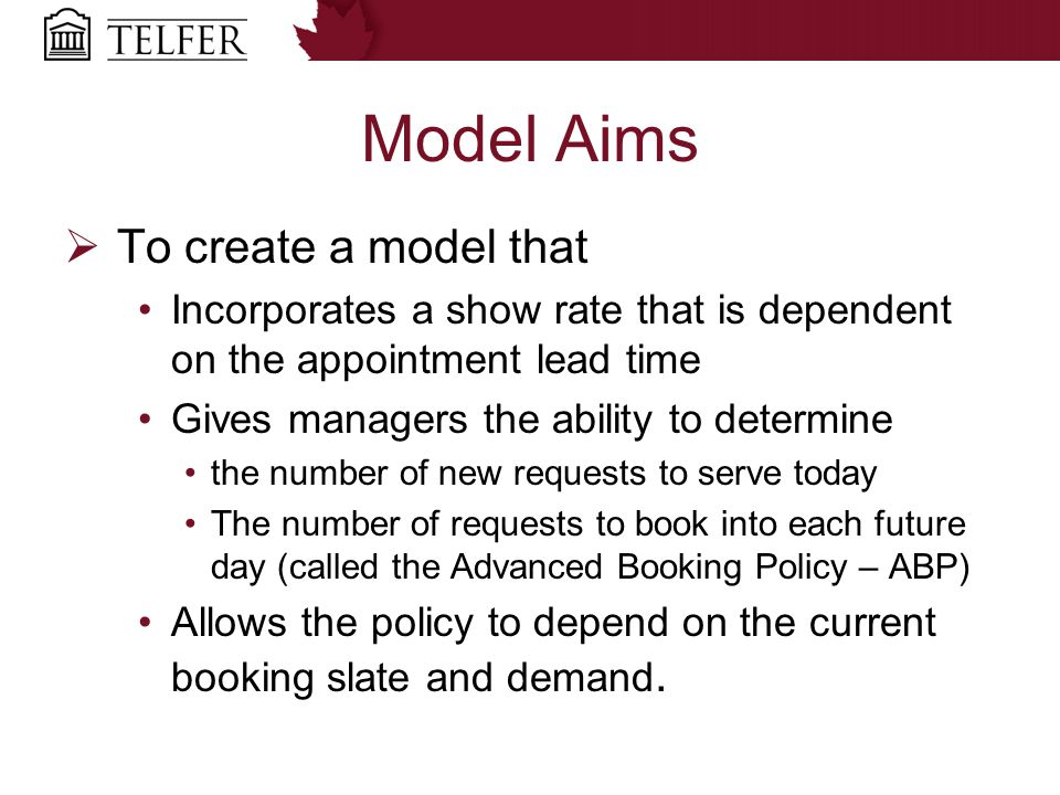 Model Aims  To create a model that Incorporates a show rate that is dependent on the appointment lead time Gives managers the ability to determine the number of new requests to serve today The number of requests to book into each future day (called the Advanced Booking Policy – ABP) Allows the policy to depend on the current booking slate and demand.