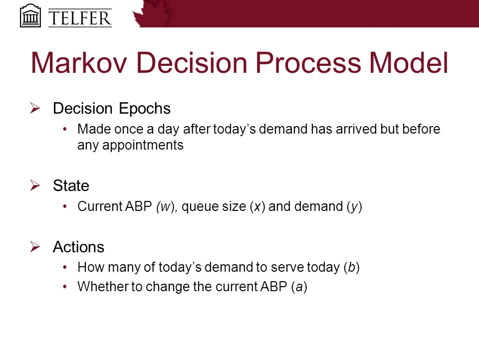 Markov Decision Process Model  Decision Epochs Made once a day after today's demand has arrived but before any appointments  State Current ABP (w), queue size (x) and demand (y)  Actions How many of today's demand to serve today (b) Whether to change the current ABP (a)