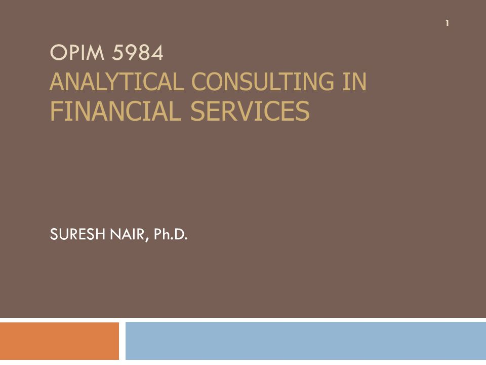 OPIM 5984 ANALYTICAL CONSULTING IN FINANCIAL SERVICES SURESH NAIR, Ph.D. 1