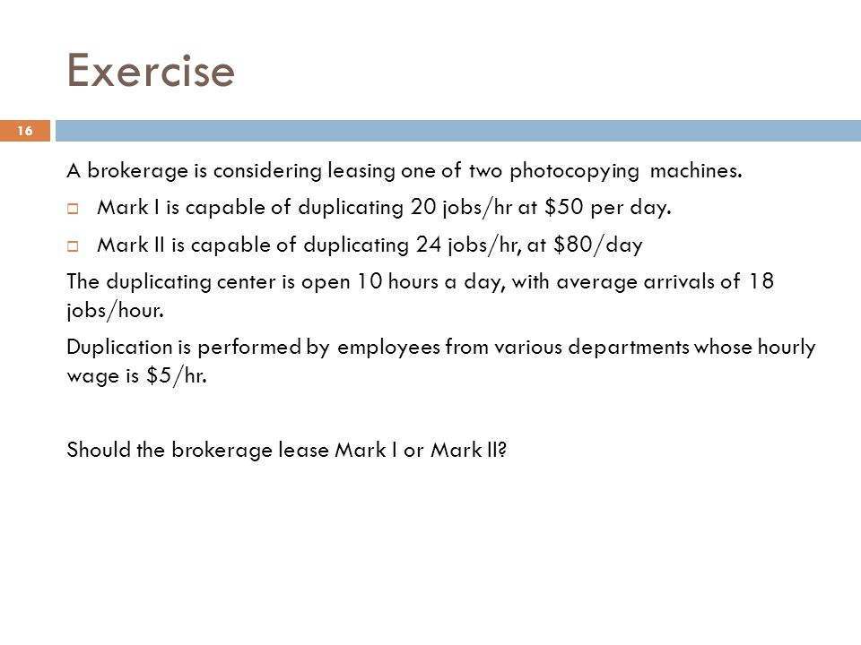 Exercise A brokerage is considering leasing one of two photocopying machines.  Mark I is capable of duplicating 20 jobs/hr at $50 per day.  Mark II