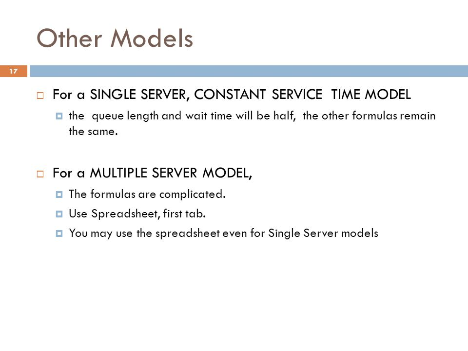 Other Models  For a SINGLE SERVER, CONSTANT SERVICE TIME MODEL  the queue length and wait time will be half, the other formulas remain the same.  F