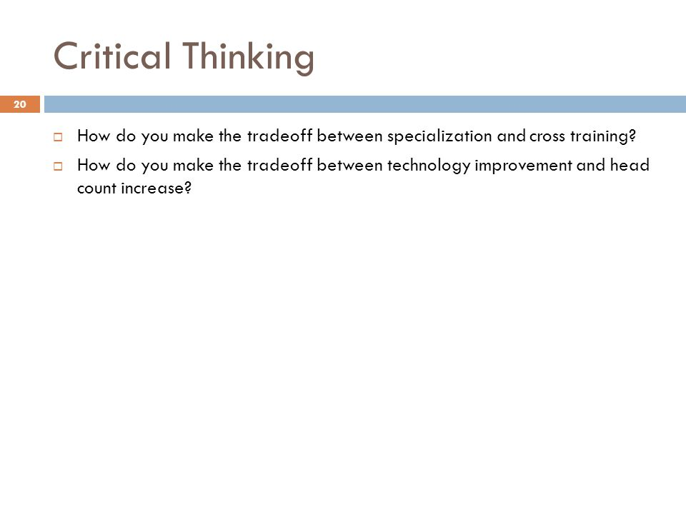Critical Thinking  How do you make the tradeoff between specialization and cross training?  How do you make the tradeoff between technology improvem