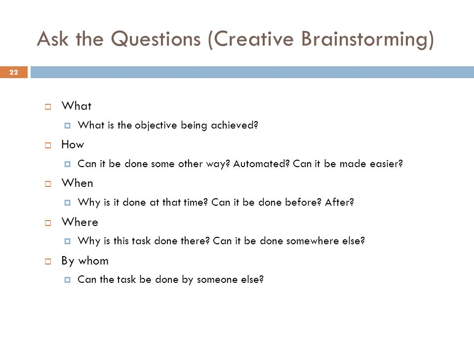 Ask the Questions (Creative Brainstorming)  What  What is the objective being achieved?  How  Can it be done some other way? Automated? Can it be
