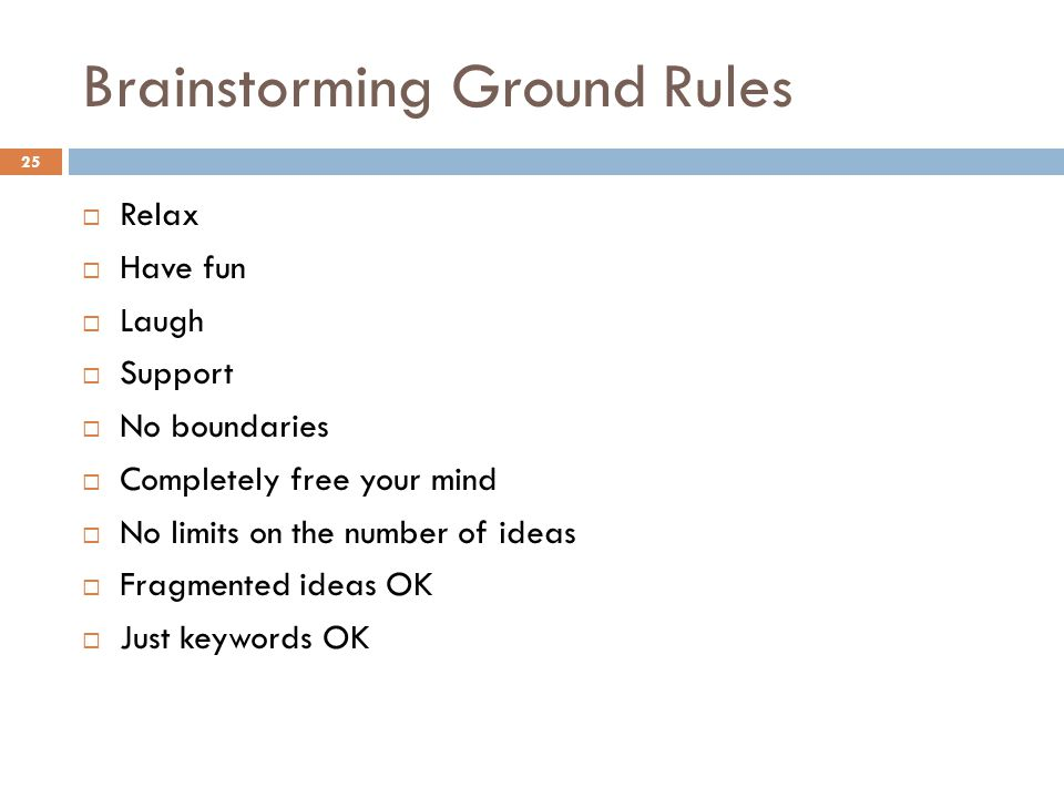 Brainstorming Ground Rules  Relax  Have fun  Laugh  Support  No boundaries  Completely free your mind  No limits on the number of ideas  Fragm