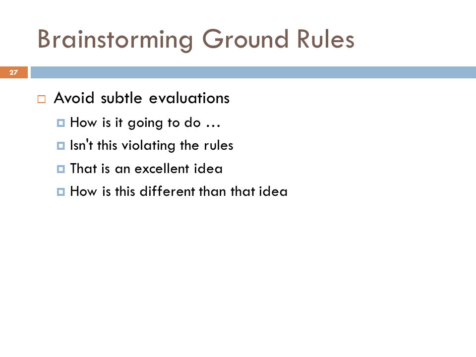 Brainstorming Ground Rules  Avoid subtle evaluations  How is it going to do …  Isn t this violating the rules  That is an excellent idea  How is this different than that idea 27