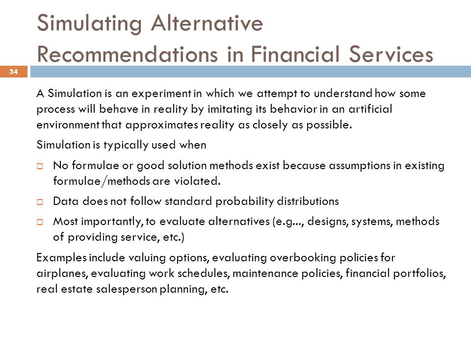 Simulating Alternative Recommendations in Financial Services A Simulation is an experiment in which we attempt to understand how some process will behave in reality by imitating its behavior in an artificial environment that approximates reality as closely as possible.