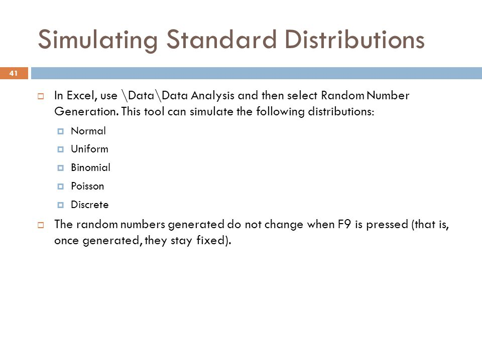 Simulating Standard Distributions  In Excel, use \Data\Data Analysis and then select Random Number Generation. This tool can simulate the following d