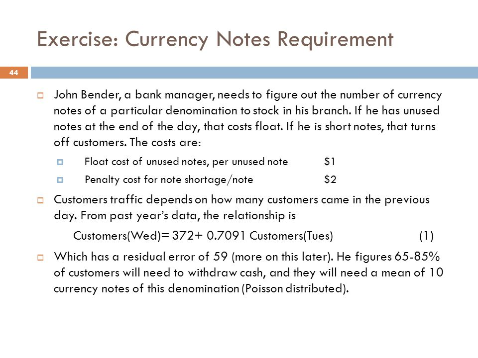 Exercise: Currency Notes Requirement  John Bender, a bank manager, needs to figure out the number of currency notes of a particular denomination to stock in his branch.