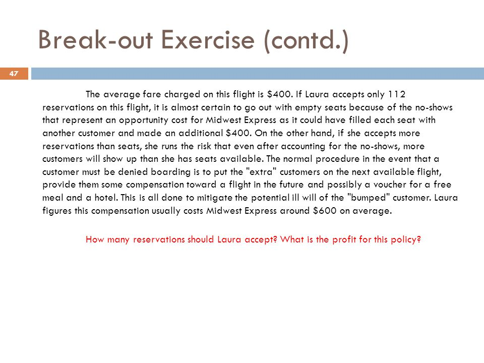 Break-out Exercise (contd.) The average fare charged on this flight is $400. If Laura accepts only 112 reservations on this flight, it is almost certa