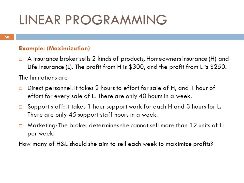 LINEAR PROGRAMMING Example: (Maximization)  A insurance broker sells 2 kinds of products, Homeowners Insurance (H) and Life Insurance (L). The profit