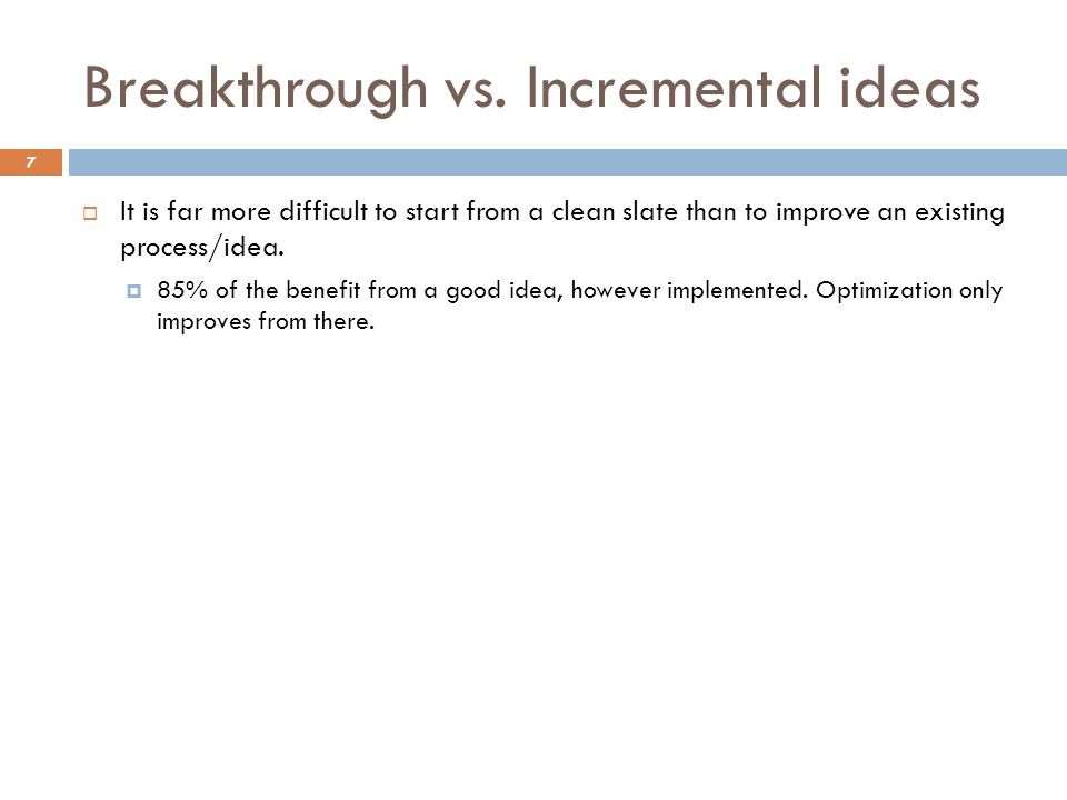 Breakthrough vs. Incremental ideas 7  It is far more difficult to start from a clean slate than to improve an existing process/idea.  85% of the ben