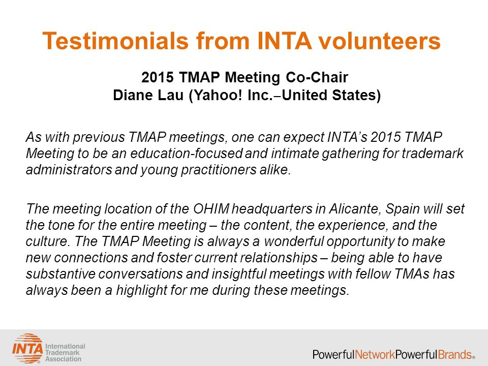 Testimonials from INTA volunteers As with previous TMAP meetings, one can expect INTA's 2015 TMAP Meeting to be an education-focused and intimate gathering for trademark administrators and young practitioners alike.