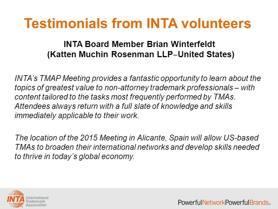 Testimonials from INTA volunteers INTA's TMAP Meeting provides a fantastic opportunity to learn about the topics of greatest value to non-attorney trademark professionals – with content tailored to the tasks most frequently performed by TMAs.