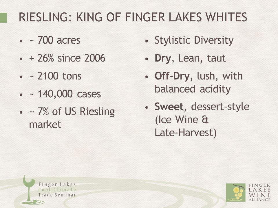 RIESLING: KING OF FINGER LAKES WHITES ~ 700 acres + 26% since 2006 ~ 2100 tons ~ 140,000 cases ~ 7% of US Riesling market Stylistic Diversity Dry, Lea