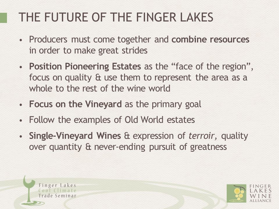 THE FUTURE OF THE FINGER LAKES Producers must come together and combine resources in order to make great strides Position Pioneering Estates as the face of the region , focus on quality & use them to represent the area as a whole to the rest of the wine world Focus on the Vineyard as the primary goal Follow the examples of Old World estates Single-Vineyard Wines & expression of terroir, quality over quantity & never-ending pursuit of greatness