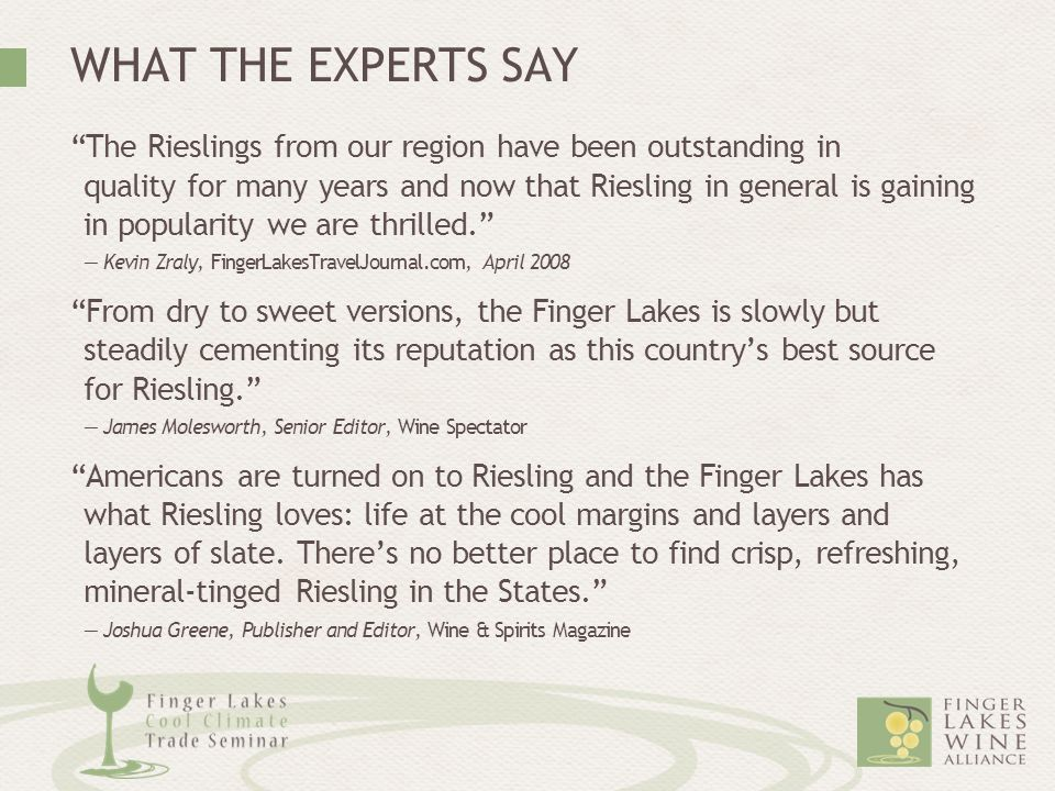 WHAT THE EXPERTS SAY The Rieslings from our region have been outstanding in quality for many years and now that Riesling in general is gaining in popularity we are thrilled. — Kevin Zraly, FingerLakesTravelJournal.com, April 2008 From dry to sweet versions, the Finger Lakes is slowly but steadily cementing its reputation as this country's best source for Riesling. — James Molesworth, Senior Editor, Wine Spectator Americans are turned on to Riesling and the Finger Lakes has what Riesling loves: life at the cool margins and layers and layers of slate.