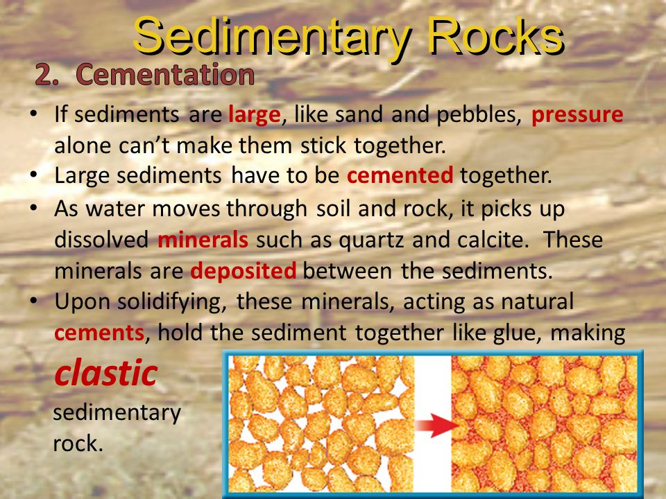 If sediments are large, like sand and pebbles, pressure alone can't make them stick together. Large sediments have to be cemented together. As water m
